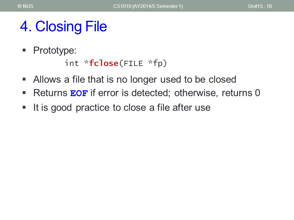 4. Closing File CS1010 (AY2014/5 Semester 1)Unit15 - 16© NUS  Prototype: int *fclose(FILE *fp)  Allows a file that is no longer used to be closed 