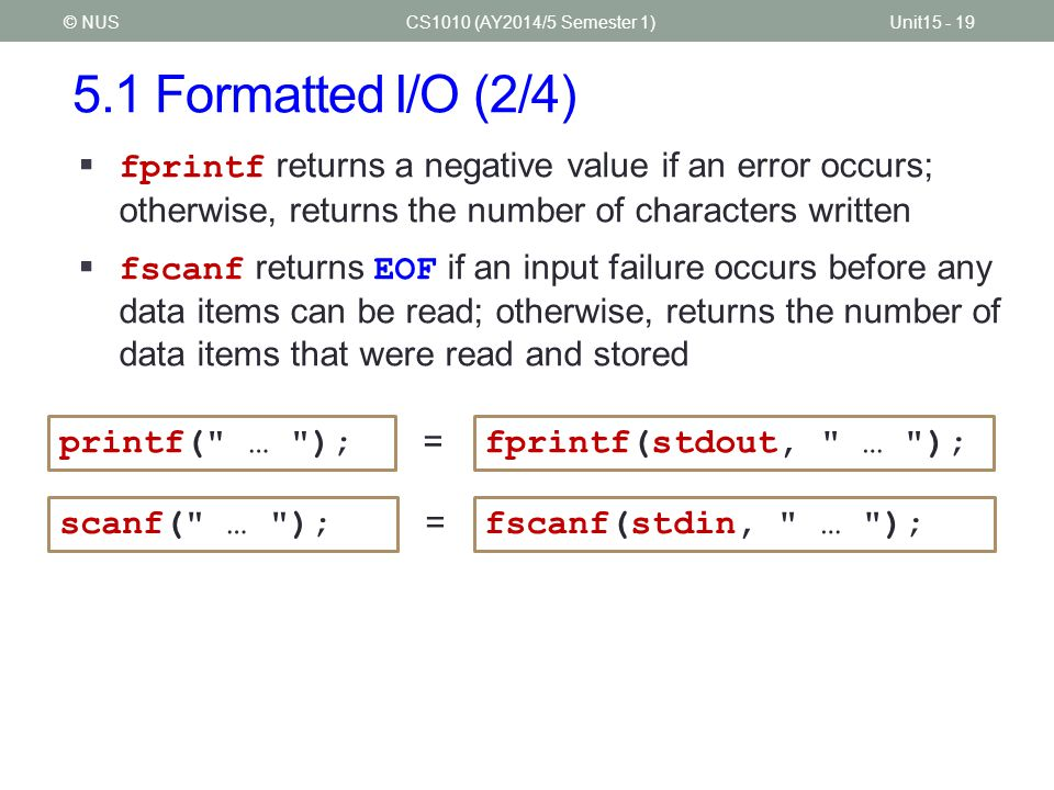 5.1 Formatted I/O (2/4) CS1010 (AY2014/5 Semester 1)Unit15 - 19© NUS  fprintf returns a negative value if an error occurs; otherwise, returns the number of characters written  fscanf returns EOF if an input failure occurs before any data items can be read; otherwise, returns the number of data items that were read and stored = printf( … );fprintf(stdout, … );scanf( … );fscanf(stdin, … ); =