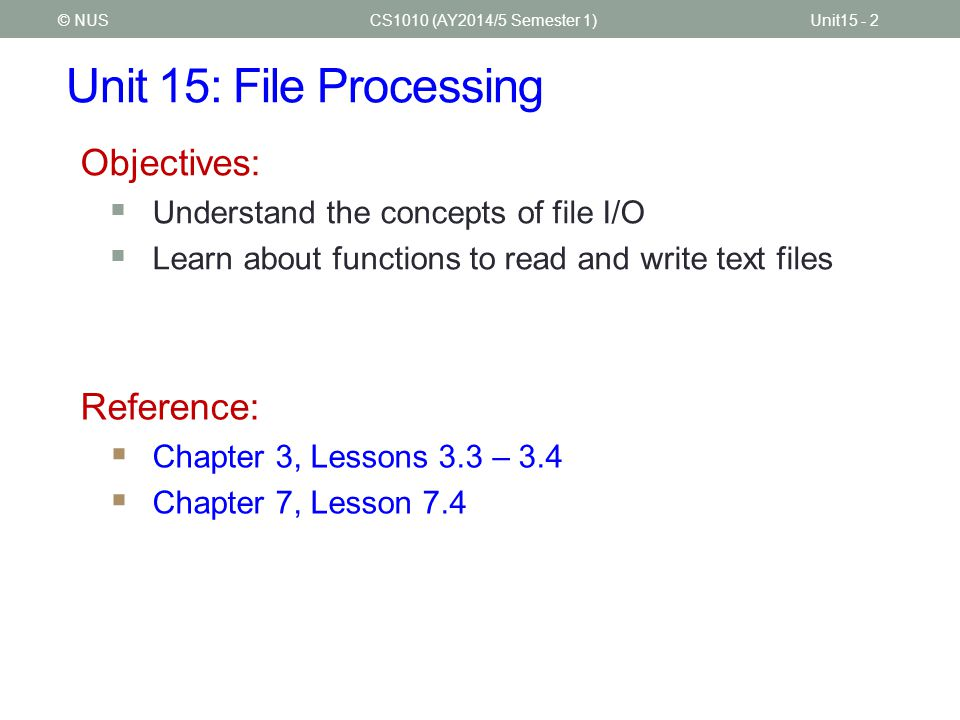 Unit 15: File Processing CS1010 (AY2014/5 Semester 1)Unit15 - 2© NUS Objectives:  Understand the concepts of file I/O  Learn about functions to read