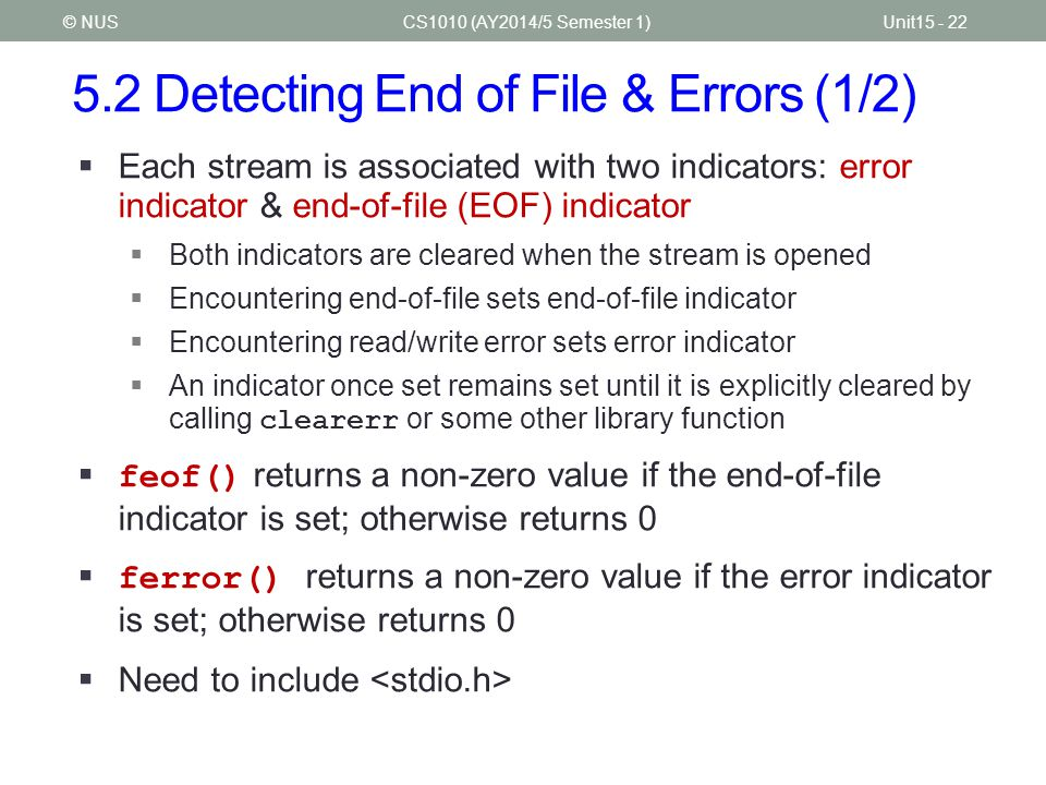5.2 Detecting End of File & Errors (1/2) CS1010 (AY2014/5 Semester 1)Unit15 - 22© NUS  Each stream is associated with two indicators: error indicator & end-of-file (EOF) indicator  Both indicators are cleared when the stream is opened  Encountering end-of-file sets end-of-file indicator  Encountering read/write error sets error indicator  An indicator once set remains set until it is explicitly cleared by calling clearerr or some other library function  feof() returns a non-zero value if the end-of-file indicator is set; otherwise returns 0  ferror() returns a non-zero value if the error indicator is set; otherwise returns 0  Need to include