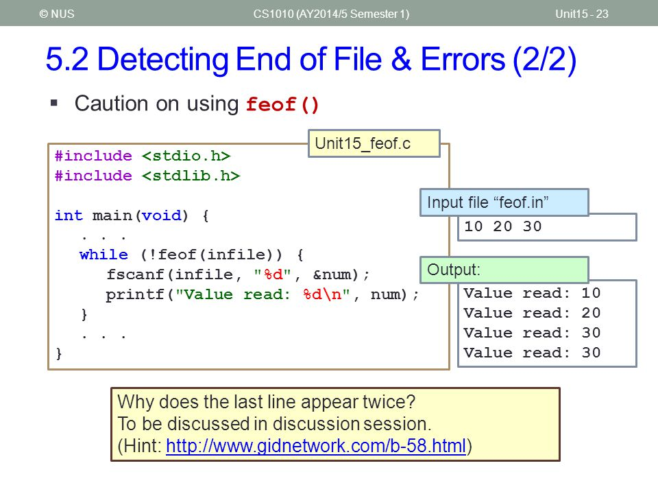 5.2 Detecting End of File & Errors (2/2) CS1010 (AY2014/5 Semester 1)Unit15 - 23© NUS  Caution on using feof() #include int main(void) {... while (!f