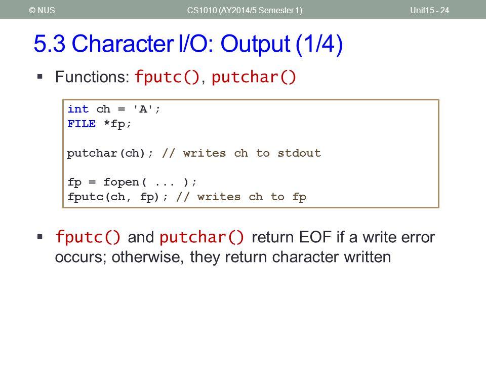 5.3 Character I/O: Output (1/4) CS1010 (AY2014/5 Semester 1)Unit15 - 24© NUS  Functions: fputc(), putchar() int ch = 'A'; FILE *fp; putchar(ch); // w