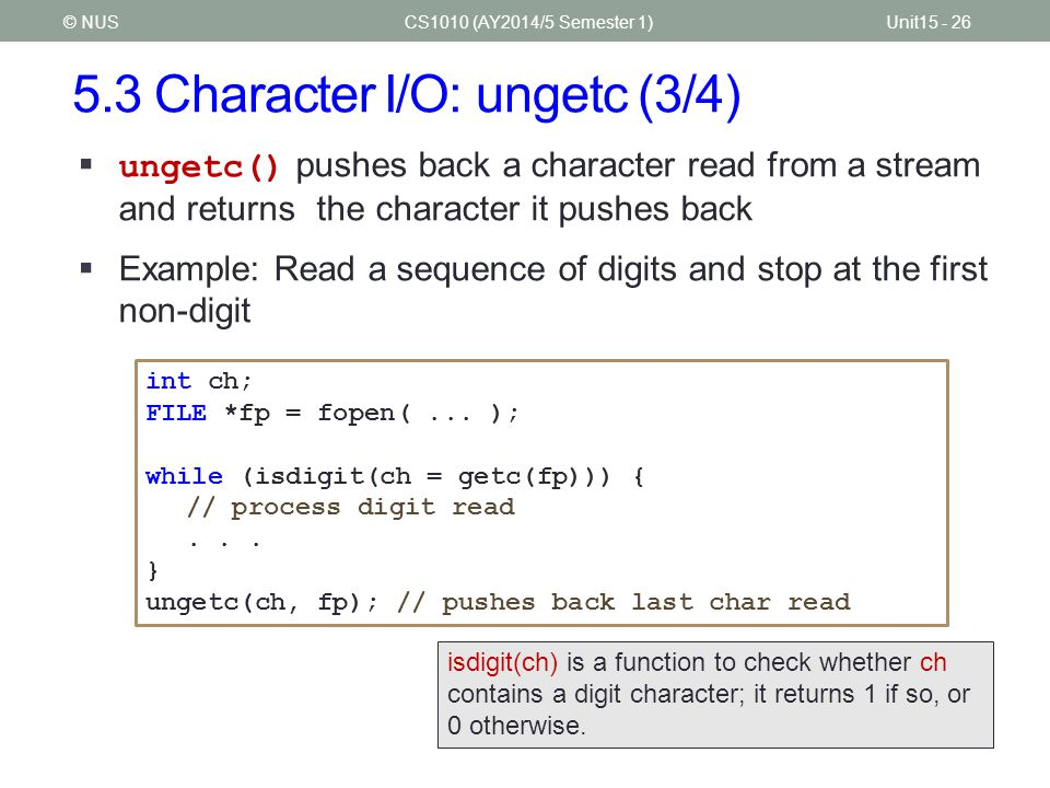 5.3 Character I/O: ungetc (3/4) CS1010 (AY2014/5 Semester 1)Unit15 - 26© NUS  ungetc() pushes back a character read from a stream and returns the cha