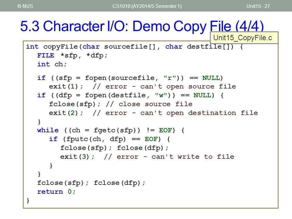 5.3 Character I/O: Demo Copy File (4/4) CS1010 (AY2014/5 Semester 1)Unit15 - 27© NUS int copyFile(char sourcefile[], char destfile[]) { FILE*sfp, *dfp