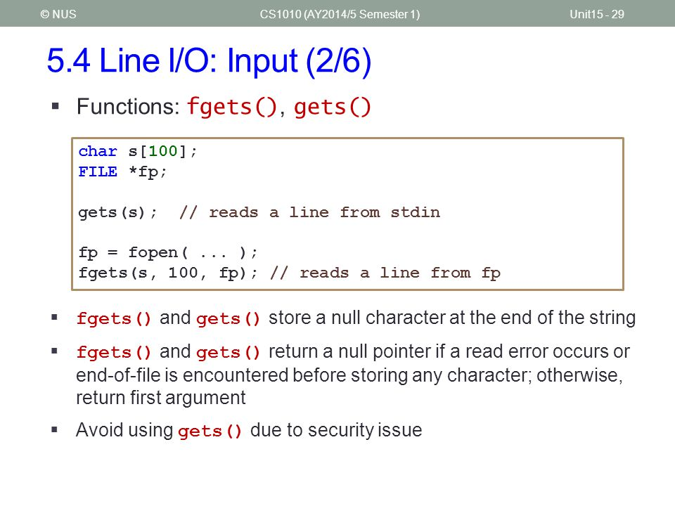 5.4 Line I/O: Input (2/6) CS1010 (AY2014/5 Semester 1)Unit15 - 29© NUS  Functions: fgets(), gets() char s[100]; FILE *fp; gets(s); // reads a line from stdin fp = fopen(...
