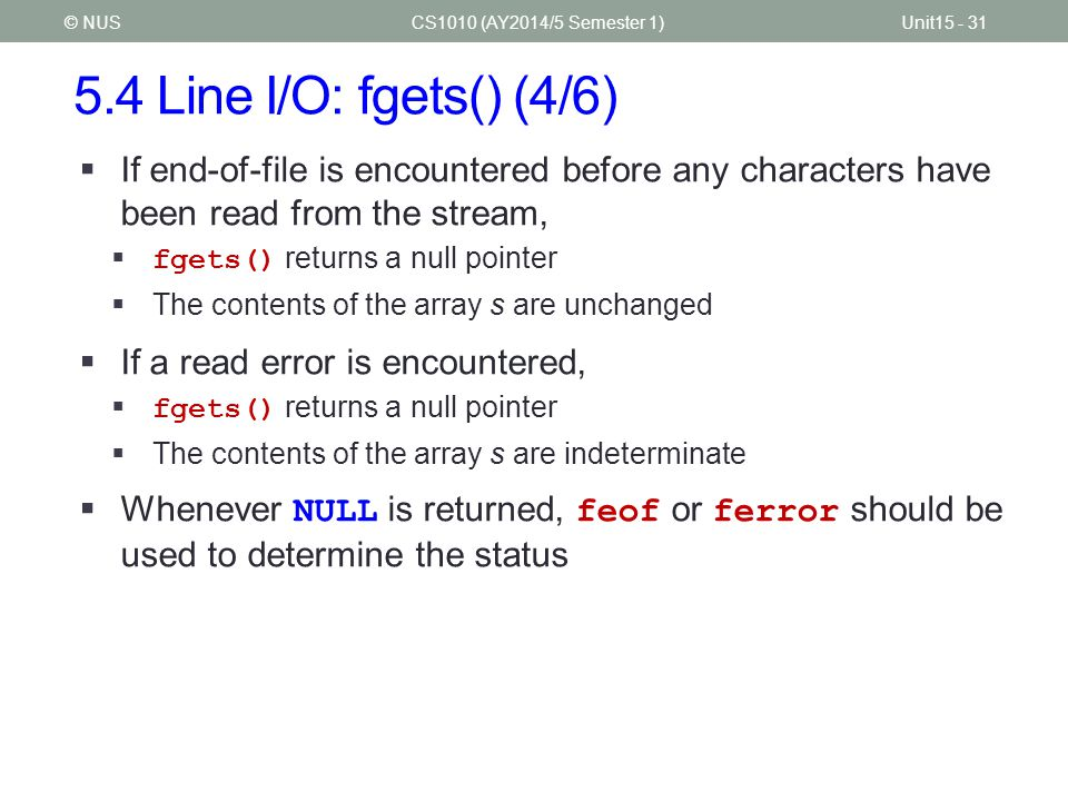 5.4 Line I/O: fgets() (4/6) CS1010 (AY2014/5 Semester 1)Unit15 - 31© NUS  If end-of-file is encountered before any characters have been read from the stream,  fgets() returns a null pointer  The contents of the array s are unchanged  If a read error is encountered,  fgets() returns a null pointer  The contents of the array s are indeterminate  Whenever NULL is returned, feof or ferror should be used to determine the status