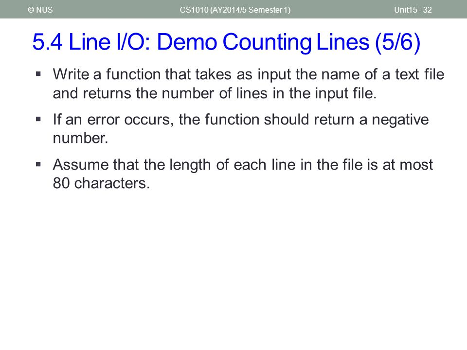 5.4 Line I/O: Demo Counting Lines (5/6) CS1010 (AY2014/5 Semester 1)Unit15 - 32© NUS  Write a function that takes as input the name of a text file an