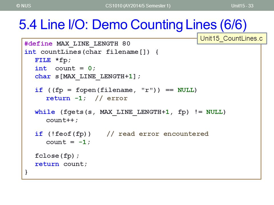 5.4 Line I/O: Demo Counting Lines (6/6) CS1010 (AY2014/5 Semester 1)Unit15 - 33© NUS #define MAX_LINE_LENGTH 80 int countLines(char filename[]) { FILE *fp; int count = 0; char s[MAX_LINE_LENGTH+1]; if ((fp = fopen(filename, r )) == NULL) return -1; // error while (fgets(s, MAX_LINE_LENGTH+1, fp) != NULL) count++; if (!feof(fp))// read error encountered count = -1; fclose(fp); return count; } Unit15_CountLines.c