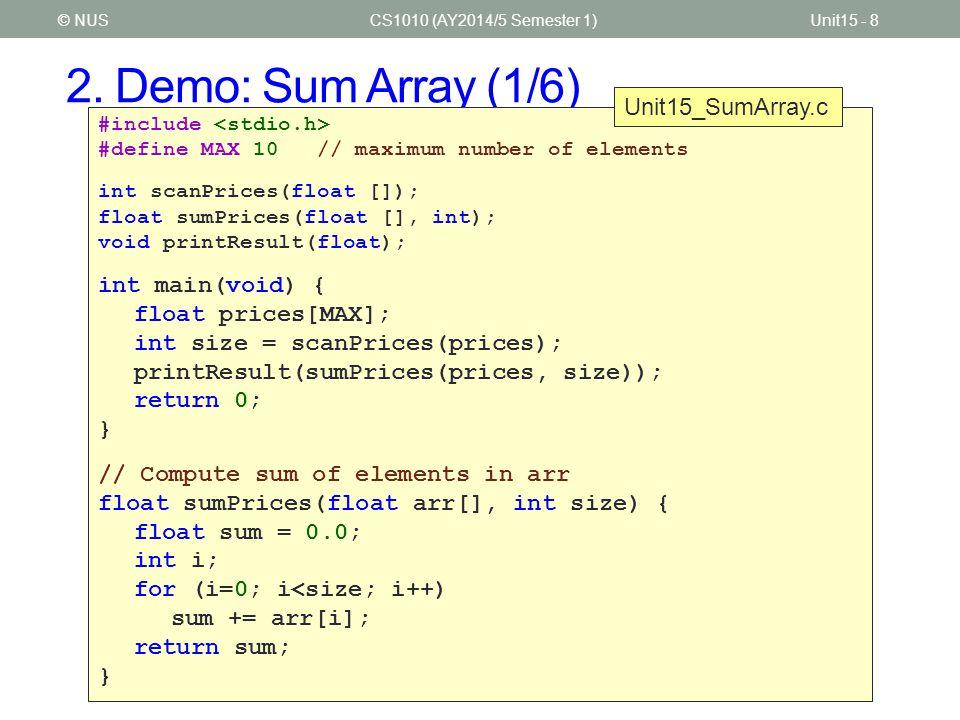 2. Demo: Sum Array (1/6) CS1010 (AY2014/5 Semester 1)Unit15 - 8© NUS #include #define MAX 10 // maximum number of elements int scanPrices(float []); f
