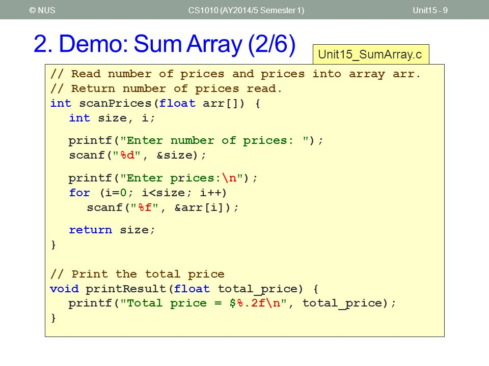 2. Demo: Sum Array (2/6) CS1010 (AY2014/5 Semester 1)Unit15 - 9© NUS // Read number of prices and prices into array arr. // Return number of prices re