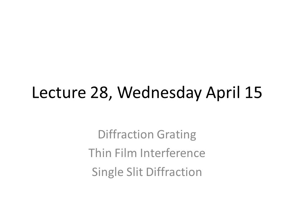 Lecture 28, Wednesday April 15 Diffraction Grating Thin Film Interference Single Slit Diffraction