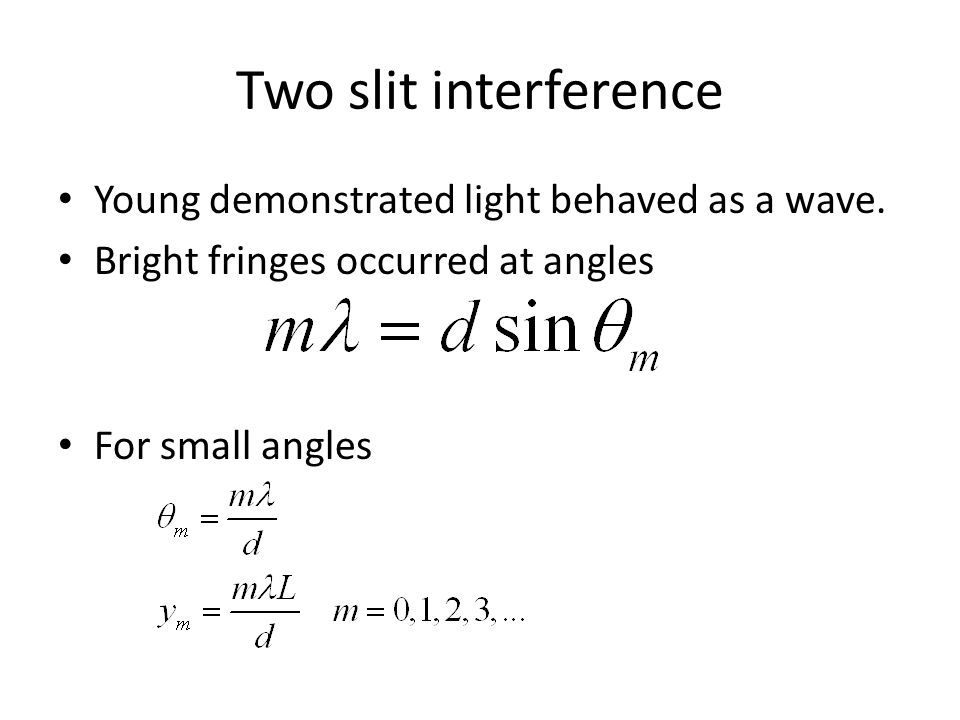 Two slit interference Young demonstrated light behaved as a wave. Bright fringes occurred at angles For small angles
