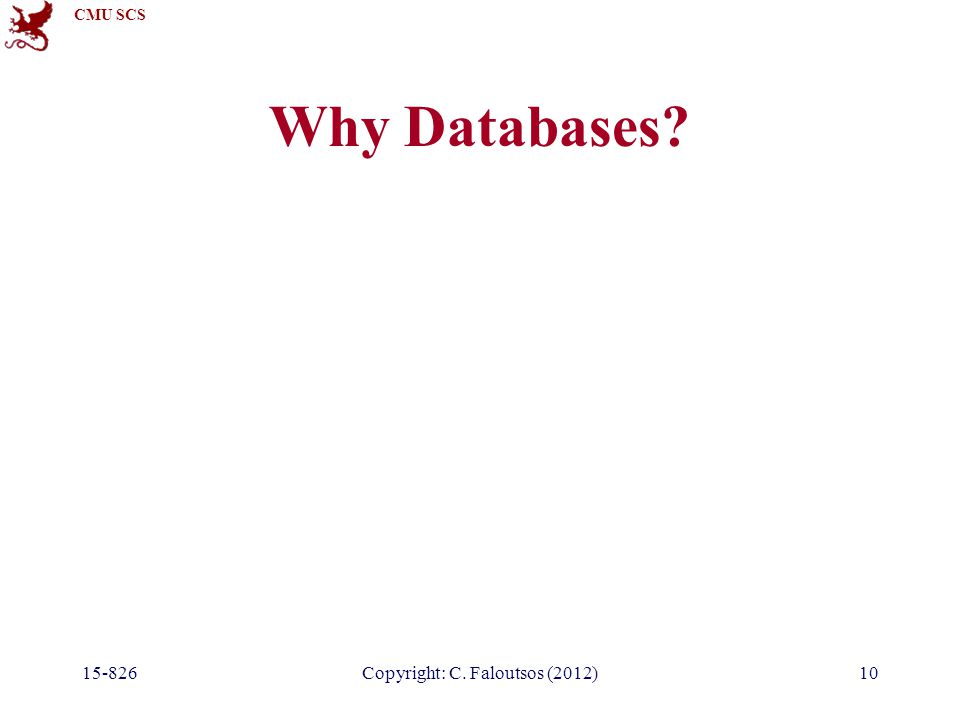 CMU SCS 15-826Copyright: C. Faloutsos (2012)10 Why Databases?