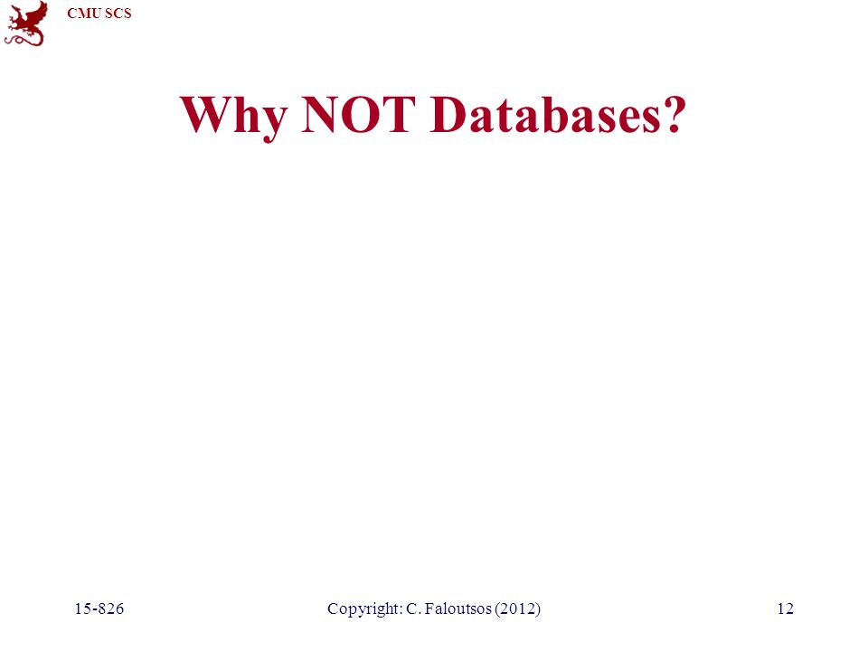 CMU SCS 15-826Copyright: C. Faloutsos (2012)12 Why NOT Databases?
