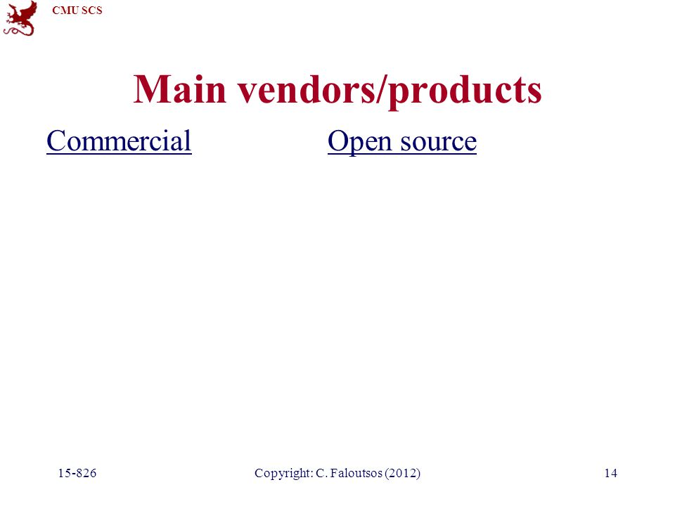 CMU SCS 15-826Copyright: C. Faloutsos (2012)14 Main vendors/products CommercialOpen source