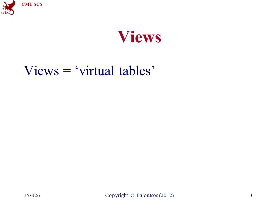 CMU SCS 15-826Copyright: C. Faloutsos (2012)31 Views Views = 'virtual tables'