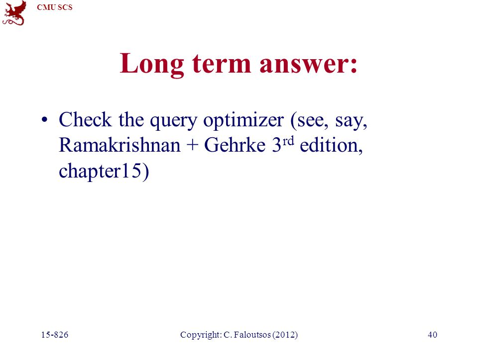 CMU SCS Long term answer: Check the query optimizer (see, say, Ramakrishnan + Gehrke 3 rd edition, chapter15) 15-826Copyright: C.