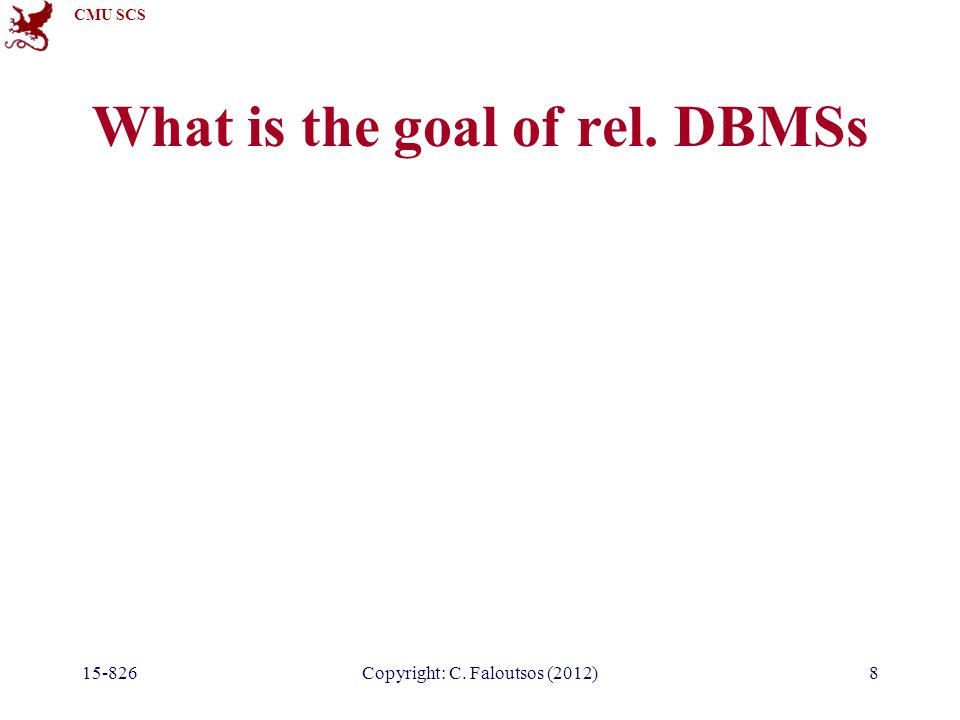 CMU SCS 15-826Copyright: C. Faloutsos (2012)8 What is the goal of rel. DBMSs