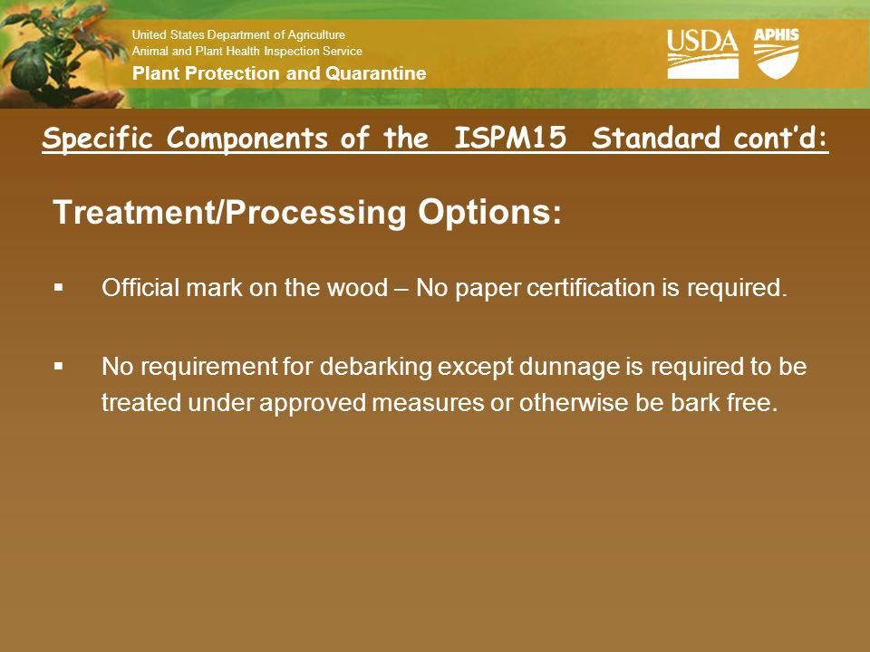 United States Department of Agriculture Animal and Plant Health Inspection Service Plant Protection and Quarantine Specific Components of the ISPM15 Standard cont'd HEAT TREATMENT:  Wood Packaging Material heated to a minimum wood core temperature of 56°c for minimum of 30 minutes.