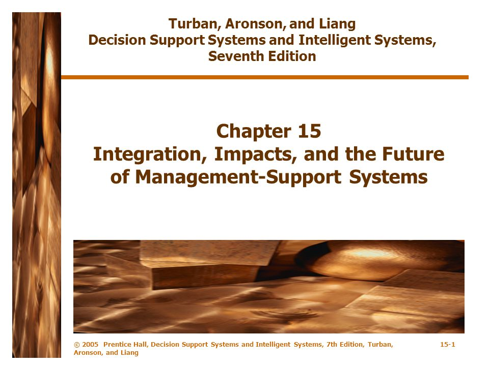 © 2005 Prentice Hall, Decision Support Systems and Intelligent Systems, 7th Edition, Turban, Aronson, and Liang 15-1 Chapter 15 Integration, Impacts, and the Future of Management-Support Systems Turban, Aronson, and Liang Decision Support Systems and Intelligent Systems, Seventh Edition