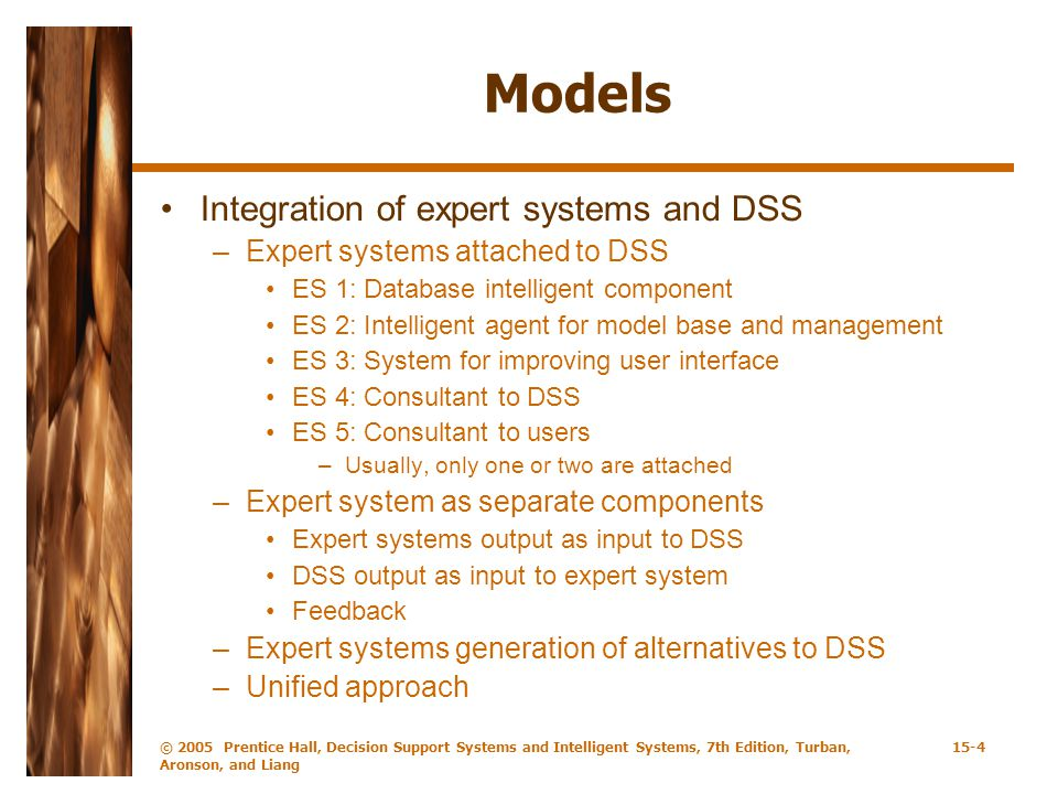 © 2005 Prentice Hall, Decision Support Systems and Intelligent Systems, 7th Edition, Turban, Aronson, and Liang 15-4 Models Integration of expert systems and DSS –Expert systems attached to DSS ES 1: Database intelligent component ES 2: Intelligent agent for model base and management ES 3: System for improving user interface ES 4: Consultant to DSS ES 5: Consultant to users –Usually, only one or two are attached –Expert system as separate components Expert systems output as input to DSS DSS output as input to expert system Feedback –Expert systems generation of alternatives to DSS –Unified approach