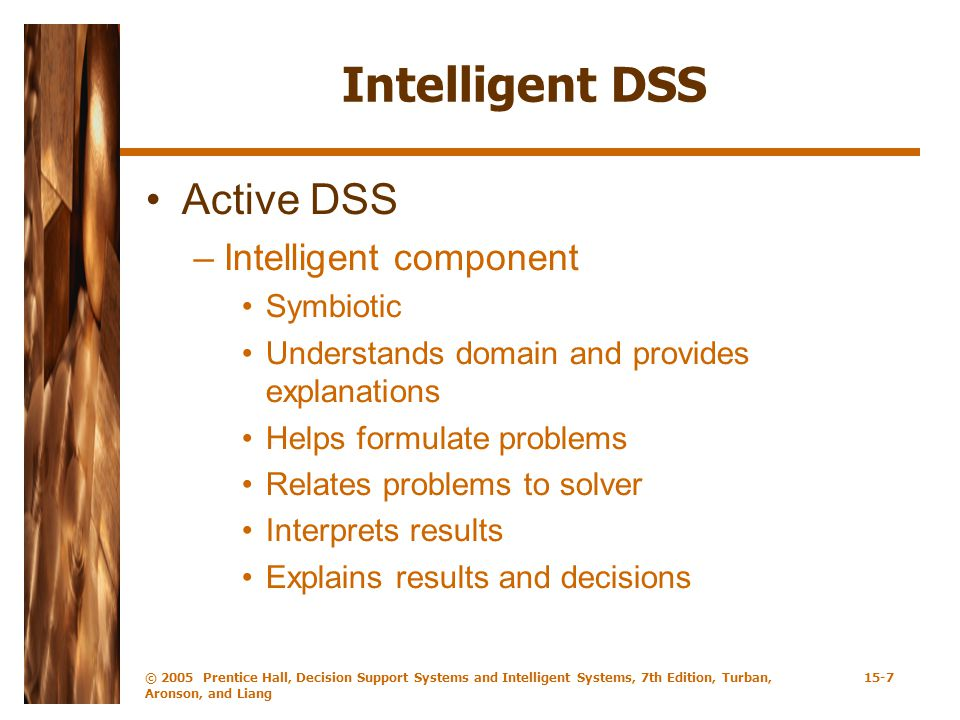 © 2005 Prentice Hall, Decision Support Systems and Intelligent Systems, 7th Edition, Turban, Aronson, and Liang 15-7 Intelligent DSS Active DSS –Intelligent component Symbiotic Understands domain and provides explanations Helps formulate problems Relates problems to solver Interprets results Explains results and decisions
