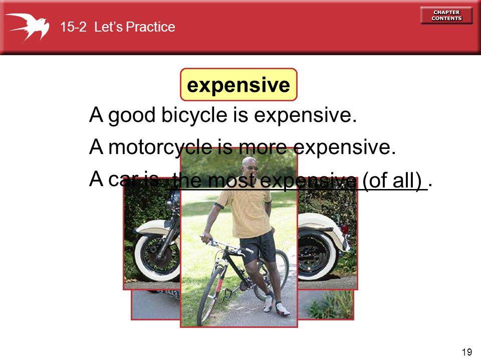 19 A good bicycle is expensive. A motorcycle is more expensive. A car is ______________________. the most expensive (of all) 15-2 Let's Practice expen