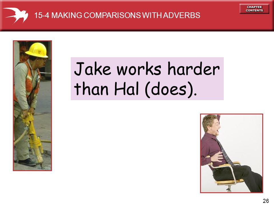 26 Jake works harder than Hal (does). 15-4 MAKING COMPARISONS WITH ADVERBS