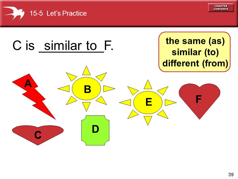39 A E D C B F C is _________F. 15-5 Let's Practice the same (as) similar (to) different (from) similar to