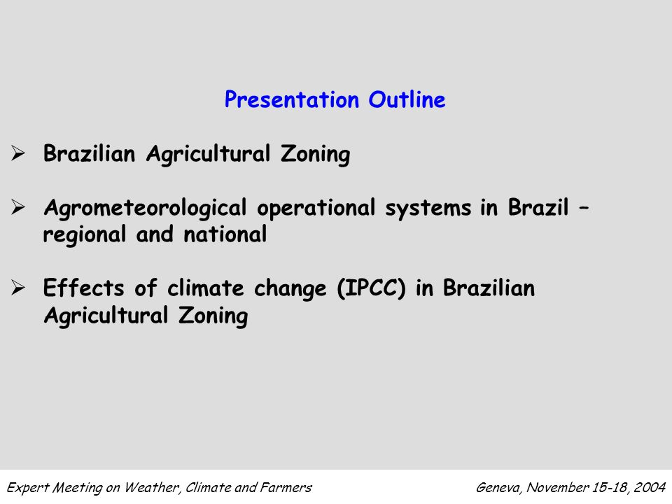 Expert Meeting on Weather, Climate and Farmers Geneva, November 15-18, 2004 Agricultural Zoning Agribusiness GDP in 2003: US$ 165 billion (30% GDP - US$ 500 billion) Agribusiness Exportations: US$ 30 billion (40%) 30% of jobs Grain production in 2003: 122 millions tons Program coordinated by the Department of Agriculture and EMBRAPA (National Institute for Agricultural Research) since 1995 Federal Farm Credit Policy US$ 8 billion (US$ 2.5 billion for small farmers)