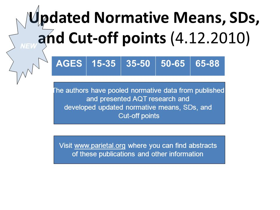 Updated Normative Means, SDs, and Cut-off points (4.12.2010) AGES15-3535-5050-6565-88 Visit www.parietal.org where you can find abstracts of these publications and other information The authors have pooled normative data from published and presented AQT research and developed updated normative means, SDs, and Cut-off points NEW