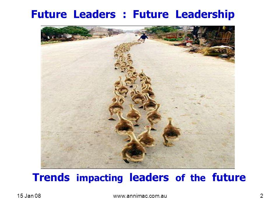 15 Jan 08www.annimac.com.au2 Future Leaders : Future Leadership Trends impacting leaders of the future