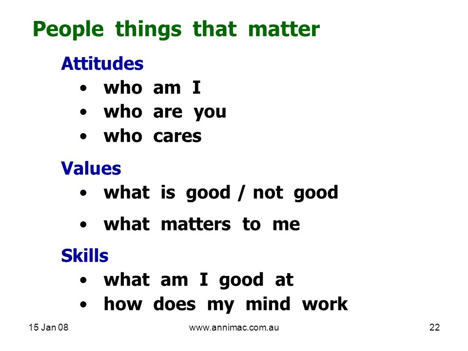 15 Jan 08www.annimac.com.au22 People things that matter Attitudes who am I who are you who cares Values what is good / not good what matters to me Skills what am I good at how does my mind work