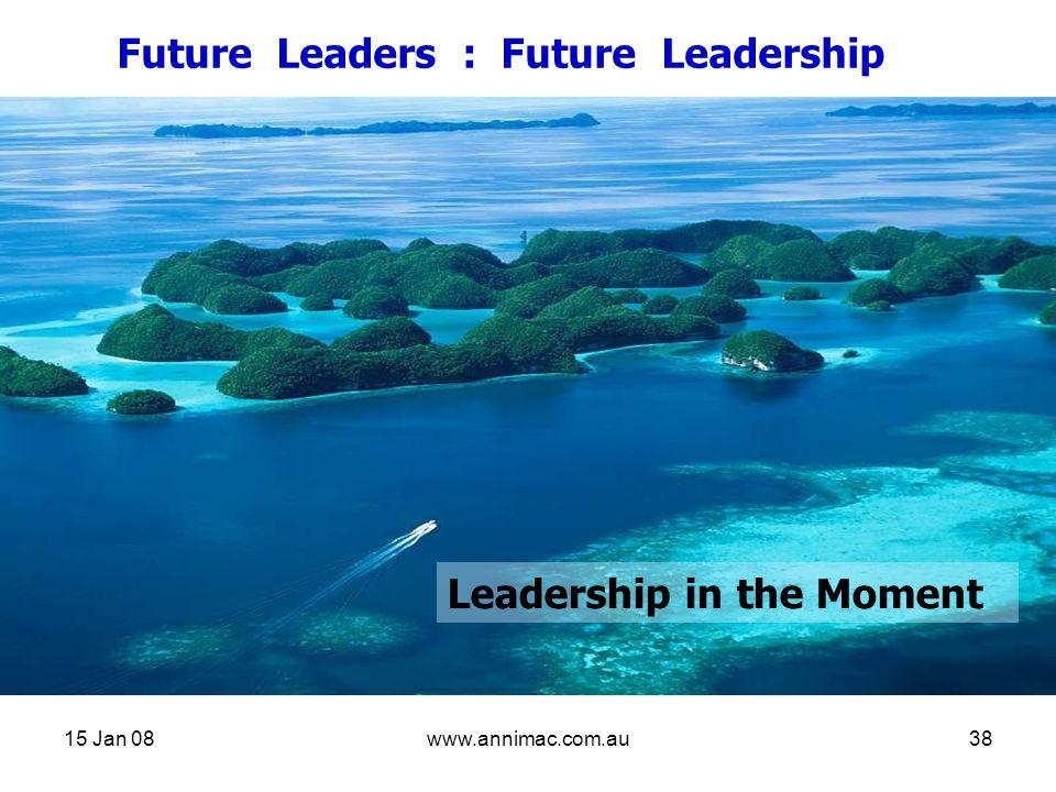 15 Jan 08www.annimac.com.au38 Future Leaders : Future Leadership Leadership in the Moment