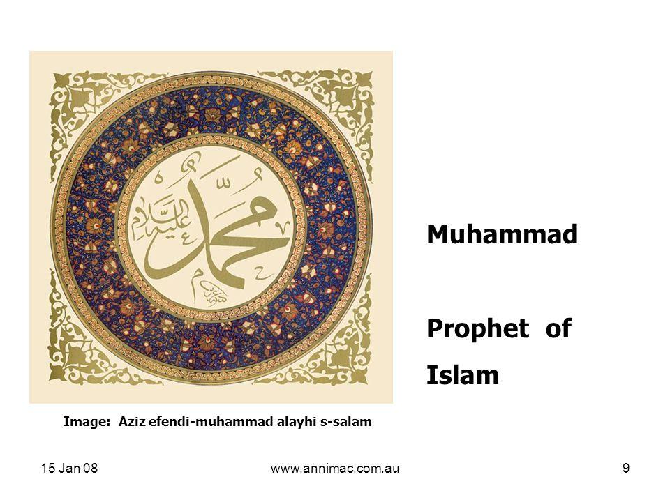 15 Jan 08www.annimac.com.au9 Muhammad Prophet of Islam Image: Aziz efendi-muhammad alayhi s-salam