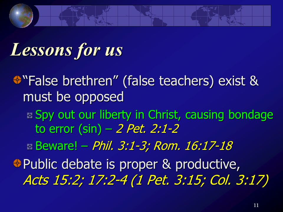 11 Lessons for us False brethren (false teachers) exist & must be opposed Spy out our liberty in Christ, causing bondage to error (sin) – 2 Pet.