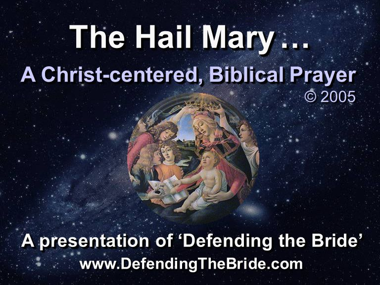 The Hail Mary … A Christ-centered, Biblical Prayer © 2005 A Christ-centered, Biblical Prayer © 2005 A presentation of 'Defending the Bride' www.DefendingTheBride.com