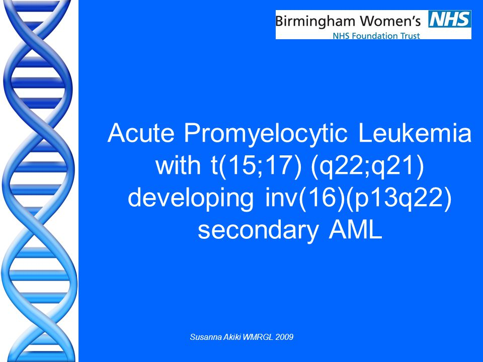 Susanna Akiki WMRGL 2009 Acute Promyelocytic Leukemia with t(15;17) (q22;q21) developing inv(16)(p13q22) secondary AML