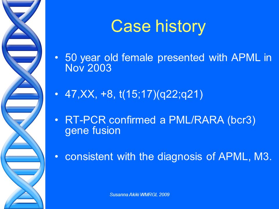 Susanna Akiki WMRGL 2009 50 year old female presented with APML in Nov 2003 47,XX, +8, t(15;17)(q22;q21) RT-PCR confirmed a PML/RARA (bcr3) gene fusion consistent with the diagnosis of APML, M3.