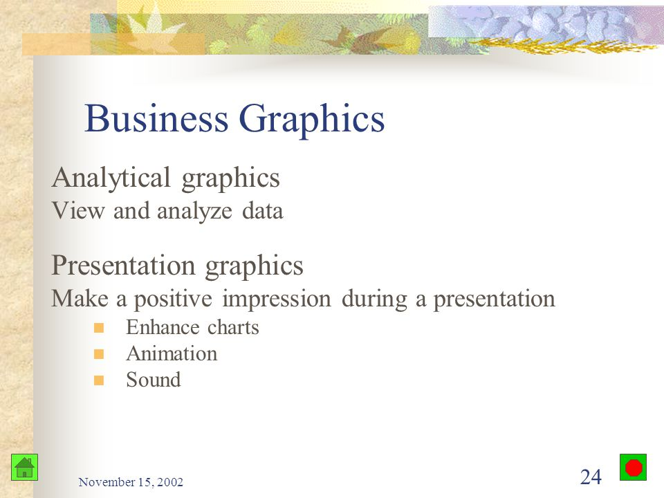 November 15, 2002 23 Business Graphics Generate and sustain the interest of an audience Make a lesson, report, or business document more attractive He