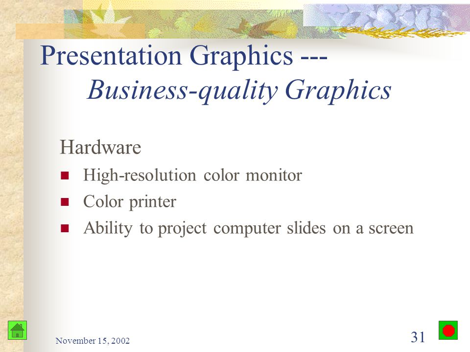 November 15, 2002 30 Presentation Graphics --- Business-quality Graphics Edit and enhance charts created by other programs Create charts, diagrams, drawing, and text slides Use clip art Support animated effects Add sounds