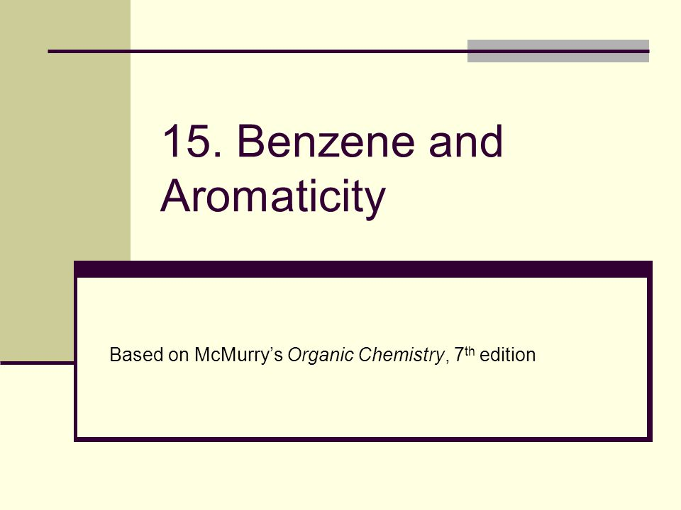 15. Benzene and Aromaticity Based on McMurry's Organic Chemistry, 7 th edition