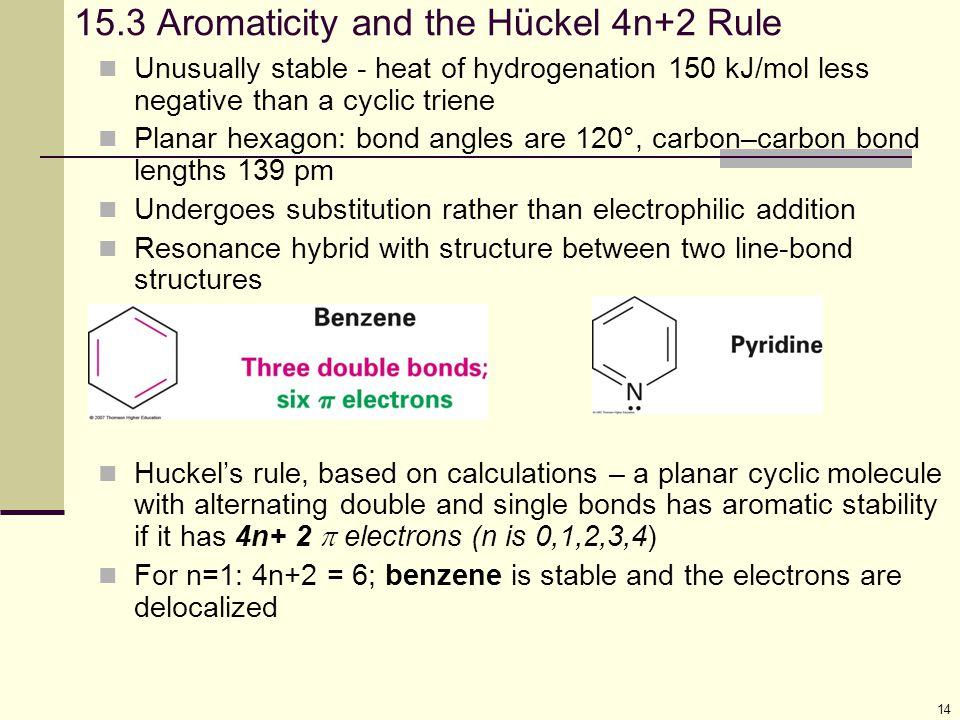 14 15.3 Aromaticity and the Hückel 4n+2 Rule Unusually stable - heat of hydrogenation 150 kJ/mol less negative than a cyclic triene Planar hexagon: bo