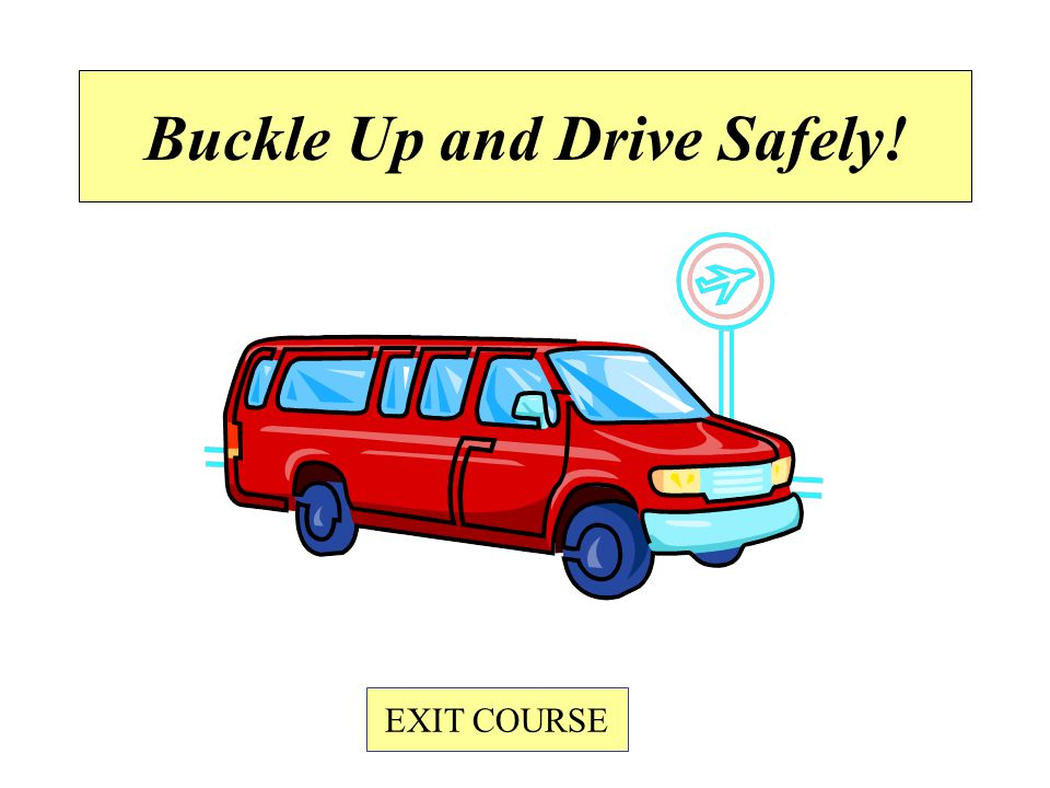 Buckle Up and Drive Safely! EXIT COURSE