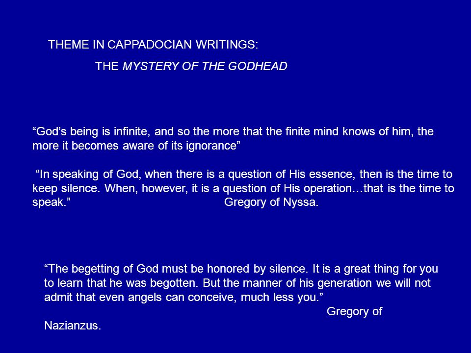 THEME IN CAPPADOCIAN WRITINGS: THE MYSTERY OF THE GODHEAD God's being is infinite, and so the more that the finite mind knows of him, the more it becomes aware of its ignorance In speaking of God, when there is a question of His essence, then is the time to keep silence.