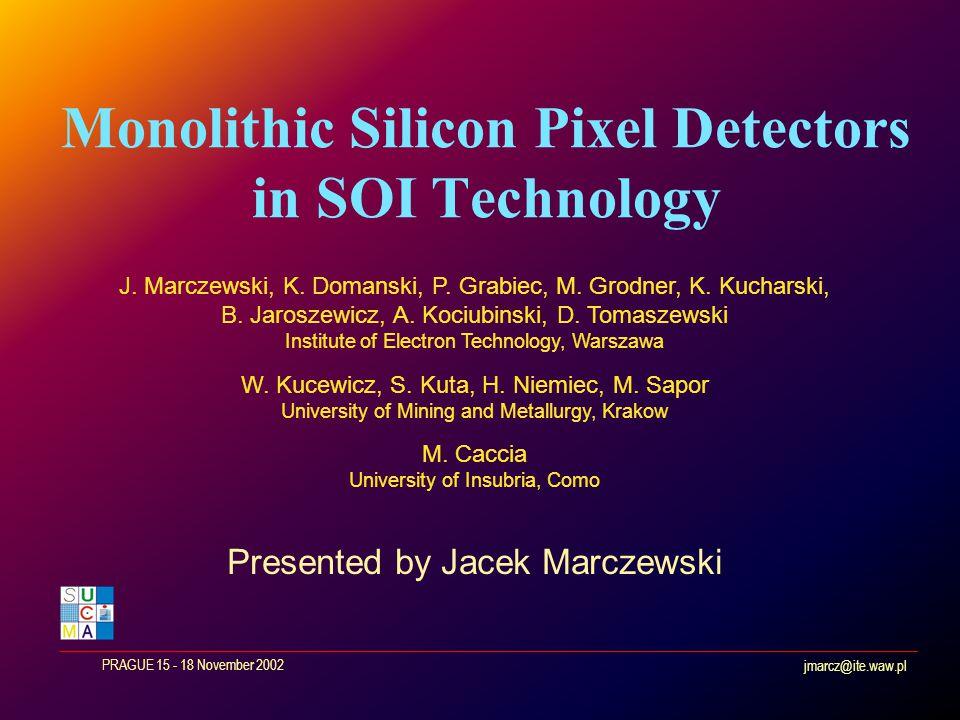 jmarcz@ite.waw.pl PRAGUE 15 - 18 November 2002 Monolithic Silicon Pixel Detectors in SOI Technology J.