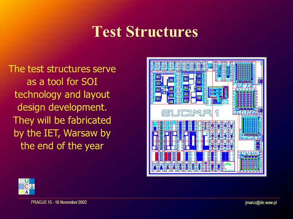 jmarcz@ite.waw.pl PRAGUE 15 - 18 November 2002 Test Structures The test structures serve as a tool for SOI technology and layout design development.