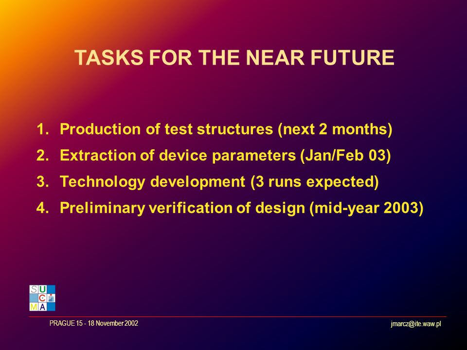 jmarcz@ite.waw.pl PRAGUE 15 - 18 November 2002 1.Production of test structures (next 2 months) 2.Extraction of device parameters (Jan/Feb 03) 3.Technology development (3 runs expected) 4.Preliminary verification of design (mid-year 2003) TASKS FOR THE NEAR FUTURE
