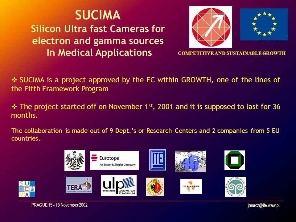 jmarcz@ite.waw.pl PRAGUE 15 - 18 November 2002 Review of SUCIMA objectives The main goal of the project is the DEVELOPMENT OF AN ADVANCED IMAGING TECHNIQUE OF EXTENDED RADIOACTIVE SOURCES USED IN MEDICAL APPLICATIONS where imaging has be intended as the record of a dose map Development & boundary conditions are defined by the specific end- user requirements: Brachytherapy Real-time monitor of a proton beam for radiotherapic treatments