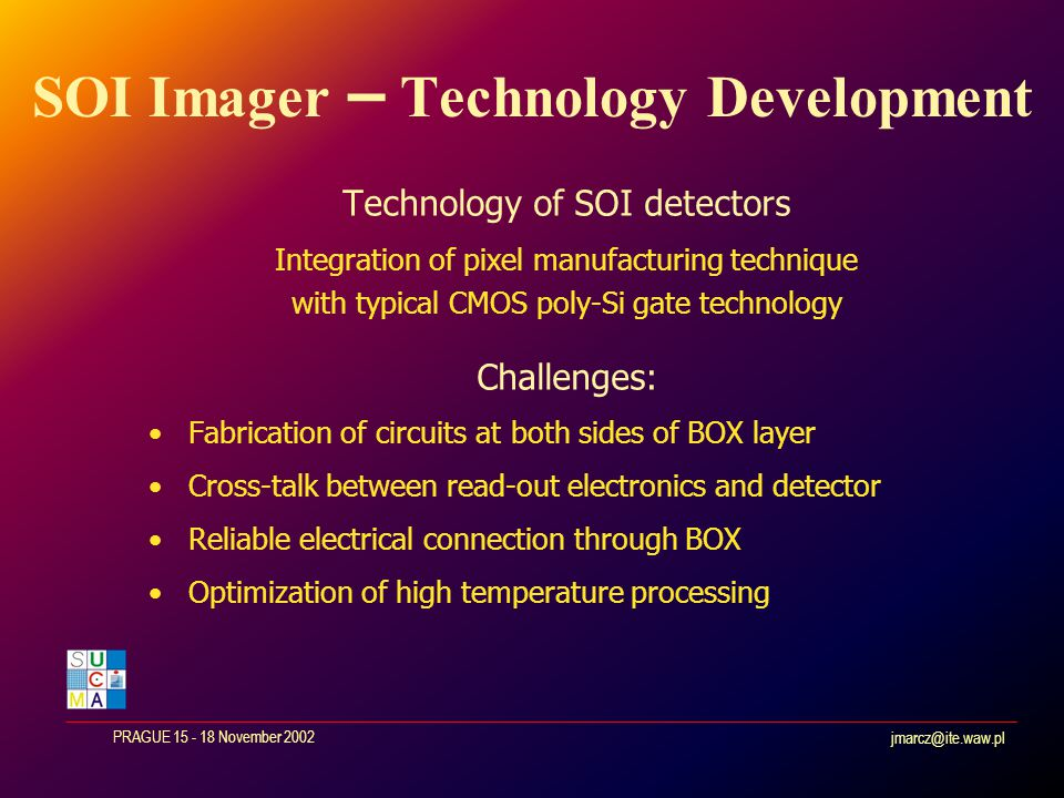 jmarcz@ite.waw.pl PRAGUE 15 - 18 November 2002 SOI Imager – Technology Development Technology of SOI detectors Integration of pixel manufacturing technique with typical CMOS poly-Si gate technology Challenges: Fabrication of circuits at both sides of BOX layer Cross-talk between read-out electronics and detector Reliable electrical connection through BOX Optimization of high temperature processing